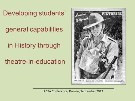 Developing students' general capabilities in History through theatre-in-education ________________________________________________ ACSA Conference, Darwin,