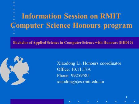 1 Information Session on RMIT Computer Science Honours program Xiaodong Li, Honours coordinator Office: 10.11.17A Phone: 99259585