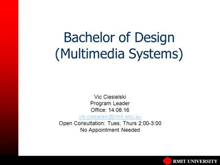 RMIT UNIVERSITY Bachelor of Design (Multimedia Systems) Vic Ciesielski Program Leader Office: 14.08.16 Open Consultation: Tues,