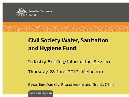 Civil Society Water, Sanitation and Hygiene Fund Industry Briefing/Information Session Thursday 28 June 2012, Melbourne Gerardine Daniels, Procurement.