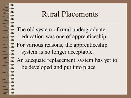 Rural Placements The old system of rural undergraduate education was one of apprenticeship. For various reasons, the apprenticeship system is no longer.