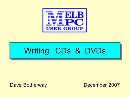 Writing CDs & DVDs Dave BotherwayDecember 2007. A g e n d a Why Write CD / DVDs ? Types of CDs, DVDs PC Hardware / Software File Types & Demonstration.