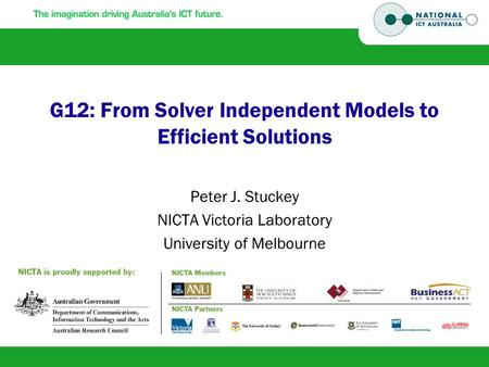 G12: From Solver Independent Models to Efficient Solutions Peter J. Stuckey NICTA Victoria Laboratory University of Melbourne.