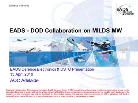 Defence & Security EADS - DOD Collaboration on MILDS MW EADS Defence Electronics & DSTO Presentation 13.April.2010 AOC Adelaide Proprietary information: