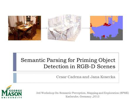 3rd Workshop On Semantic Perception, Mapping and Exploration (SPME) Karlsruhe, Germany,2013 Semantic Parsing for Priming Object Detection in RGB-D Scenes.