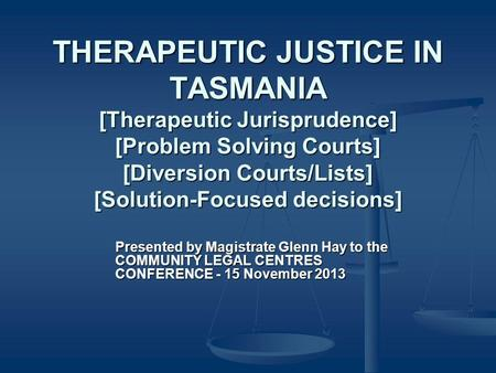 THERAPEUTIC JUSTICE IN TASMANIA [Therapeutic Jurisprudence] [Problem Solving Courts] [Diversion Courts/Lists] [Solution-Focused decisions] Presented by.