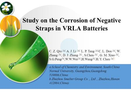Study on the Corrosion of Negative Straps in VRLA Batteries C. Z. Qiu [a], A. J. Li [a], L. P. Tang [a], C. L. Dou [a], W. Zhang [b], D. J. Zhang [b],