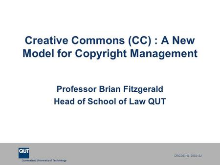 Queensland University of Technology CRICOS No. 000213J Creative Commons (CC) : A New Model for Copyright Management Professor Brian Fitzgerald Head of.