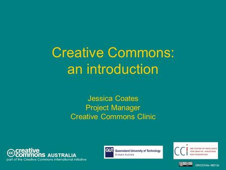 Creative Commons: an introduction Jessica Coates Project Manager Creative Commons Clinic AUSTRALIA part of the Creative Commons international initiative.
