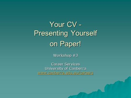 Your CV - Presenting Yourself on Paper! Workshop #3 Career Services University of Canberra www.canberra.edu.au/careers.