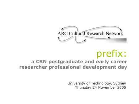 Prefix: a CRN postgraduate and early career researcher professional development day University of Technology, Sydney Thursday 24 November 2005.