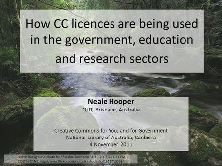 How CC licences are being used in the government, education and research sectors Neale Hooper QUT, Brisbane, Australia Creative Commons for You, and for.