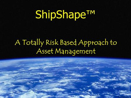 ShipShape® - Capability by Design ShipShape™ A Totally Risk Based Approach to Asset Management.