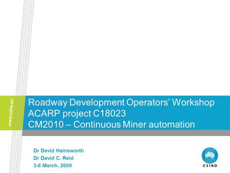 Roadway Development Operators' Workshop ACARP project C18023 CM2010 – Continuous Miner automation Dr David Hainsworth Dr David C. Reid 3-6 March, 2009.