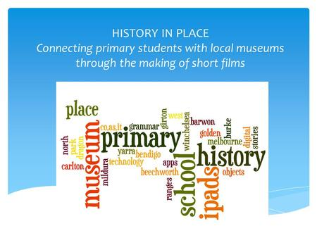 HISTORY IN PLACE Connecting primary students with local museums through the making of short films.