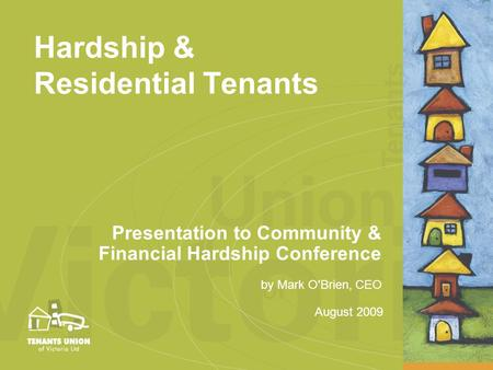 August 2009 by Mark O'Brien, CEO Hardship & Residential Tenants Presentation to Community & Financial Hardship Conference.