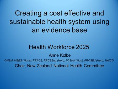 Creating a cost effective and sustainable health system using an evidence base Health Workforce 2025 Anne Kolbe ONZM, MBBS (Hons), FRACS, FRCSEng (Hon),
