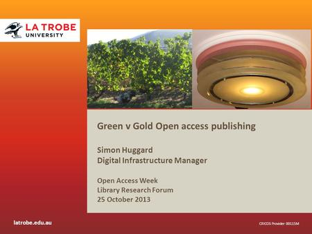 Latrobe.edu.au CRICOS Provider 00115M Green v Gold Open access publishing Simon Huggard Digital Infrastructure Manager Open Access Week Library Research.