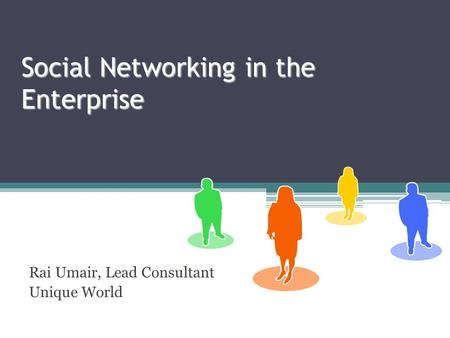 Social Networking in the Enterprise Rai Umair, Lead Consultant Unique World.