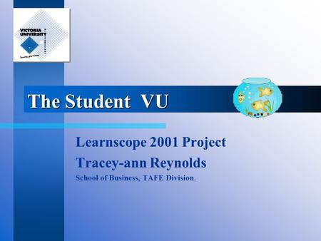 The Student VU Learnscope 2001 Project Tracey-ann Reynolds School of Business, TAFE Division.