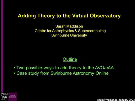 Adding Theory to the Virtual Observatory Sarah Maddison Centre for Astrophysics & Supercomputing Swinburne University Outline Two possible ways to add.