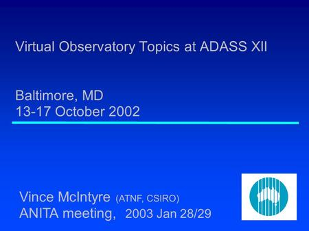 Virtual Observatory Topics at ADASS XII Baltimore, MD 13-17 October 2002 Vince McIntyre (ATNF, CSIRO) ANITA meeting, 2003 Jan 28/29.