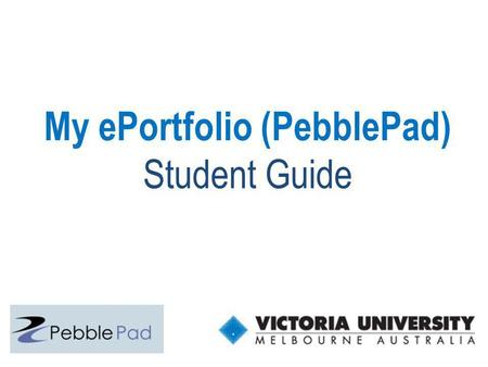 My ePortfolio (PebblePad) Student Guide. Tools used at VU for learning online (eLearning) MYVU Portal One-stop login to access timetable, grades, Blackboard(WebCT),
