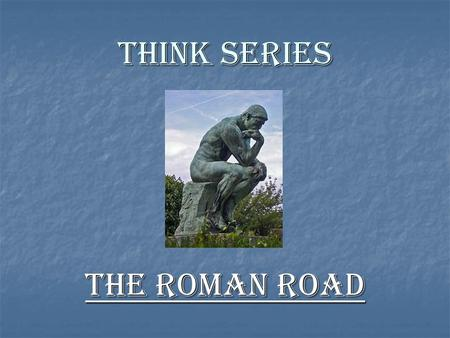 THINK SERIES The Roman Road What's Wrong With The Roman Road What's Wrong With The Roman Road.