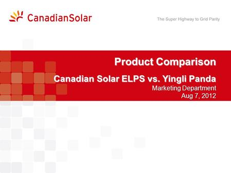 Product Comparison Canadian Solar ELPS vs. Yingli Panda Marketing Department Aug 7, 2012.