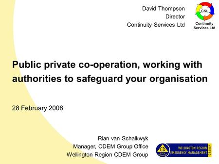 Public private co-operation, working with authorities to safeguard your organisation 28 February 2008 Rian van Schalkwyk Manager, CDEM Group Office Wellington.
