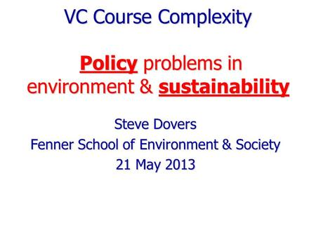 VC Course Complexity Policy problems in environment & sustainability Steve Dovers Fenner School of Environment & Society 21 May 2013.