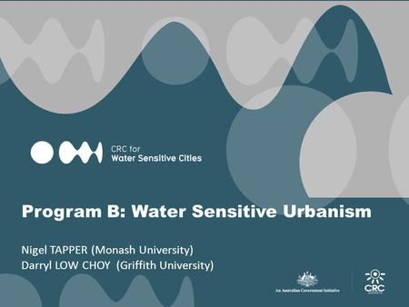 Program B: Water Sensitive Urbanism Nigel TAPPER (Monash University) Darryl LOW CHOY (Griffith University)