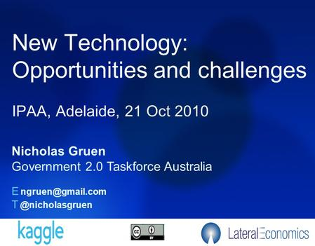 New Technology: Opportunities and challenges IPAA, Adelaide, 21 Oct 2010 Nicholas Gruen Government 2.0 Taskforce Australia E