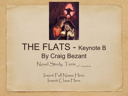 THE FLATS - Keynote B By Craig Bezant Novel Study, Term _, ____ Insert Full Name Here Insert Class Here.