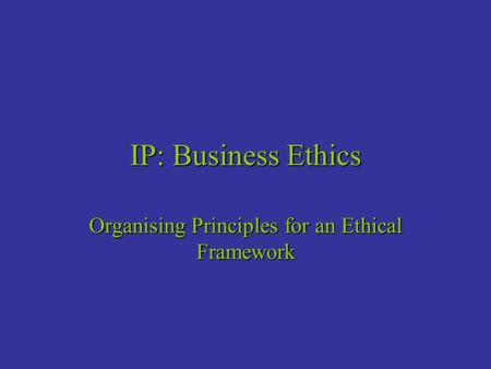 IP: Business Ethics Organising Principles for an Ethical Framework.