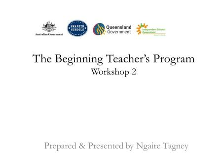 The Beginning Teacher's Program Workshop 2 Prepared & Presented by Ngaire Tagney.