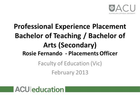 Professional Experience Placement Bachelor of Teaching / Bachelor of Arts (Secondary) Rosie Fernando - Placements Officer Faculty of Education (Vic) February.