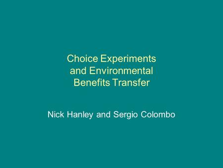 Choice Experiments and Environmental Benefits Transfer Nick Hanley and Sergio Colombo.