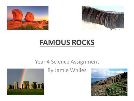 FAMOUS ROCKS Year 4 Science Assignment By Jamie Whiles.