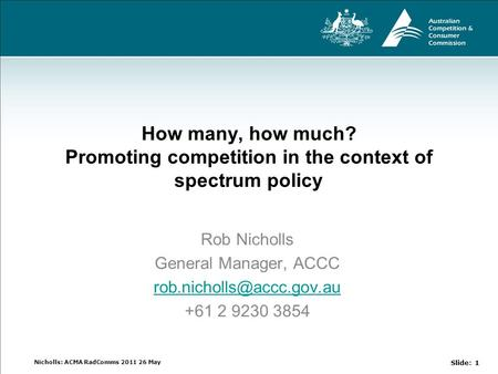 Nicholls: ACMA RadComms 2011 26 May How many, how much? Promoting competition in the context of spectrum policy Rob Nicholls General Manager, ACCC