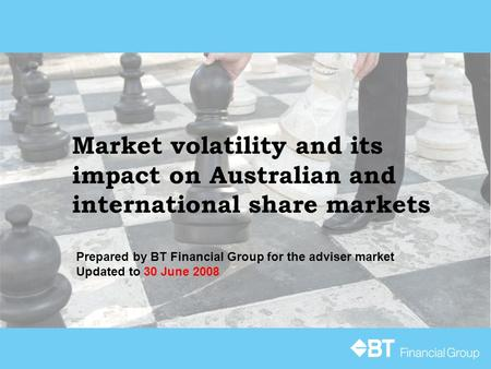Market volatility and its impact on Australian and international share markets Prepared by BT Financial Group for the adviser market Updated to 30 June.