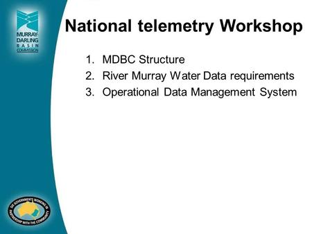 National telemetry Workshop 1.MDBC Structure 2.River Murray Water Data requirements 3.Operational Data Management System.