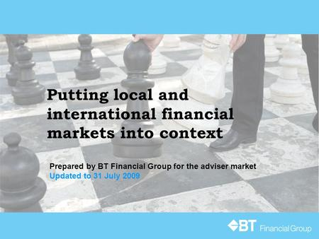Putting local and international financial markets into context Prepared by BT Financial Group for the adviser market Updated to 31 July 2009.