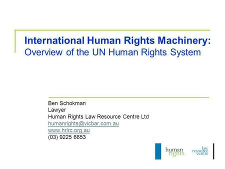 International Human Rights Machinery: Overview of the UN Human Rights System Ben Schokman Lawyer Human Rights Law Resource Centre Ltd