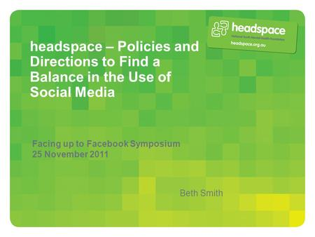 Headspace – Policies and Directions to Find a Balance in the Use of Social Media Facing up to Facebook Symposium 25 November 2011 Beth Smith.