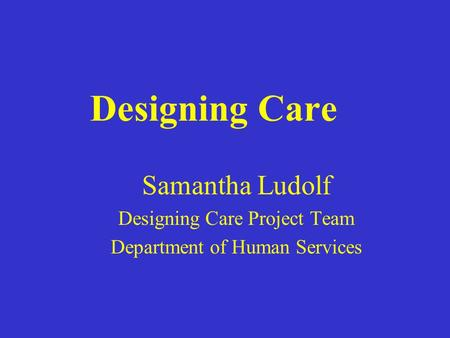 Designing Care Samantha Ludolf Designing Care Project Team Department of Human Services.