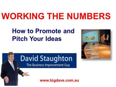 WORKING THE NUMBERS David Staughton www.bigdave.com.au How to Promote and Pitch Your Ideas.