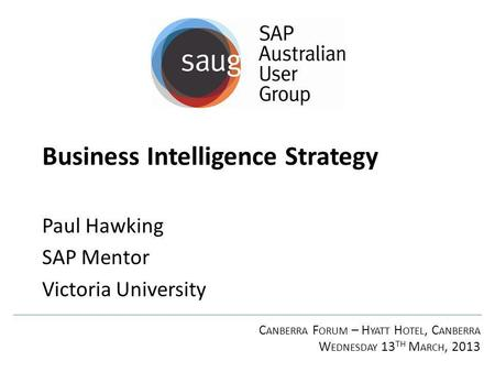 C ANBERRA F ORUM – H YATT H OTEL, C ANBERRA W EDNESDAY 13 TH M ARCH, 2013 Business Intelligence Strategy Paul Hawking SAP Mentor Victoria University.