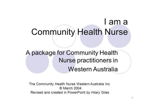 1 I am a Community Health Nurse A package for Community Health Nurse practitioners in Western Australia The Community Health Nurse Western Australia Inc.