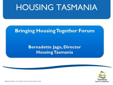 HOUSING TASMANIA Bringing Housing Together Forum Bernadette Jago, Director Housing Tasmania.